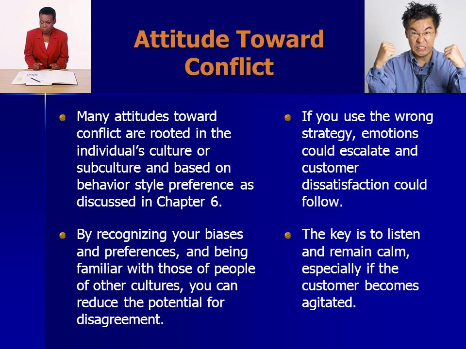 Attitude Toward Conflict Many attitudes toward conflict are rooted in the individual's culture or subculture and based on behavior style preference as discussed in Chapter 6.