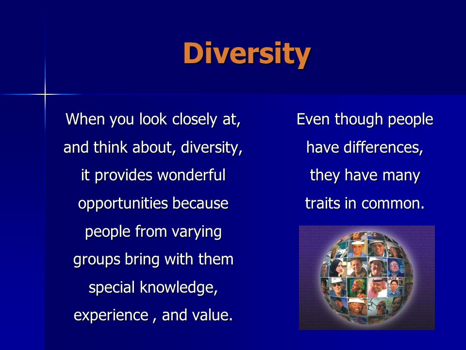 Diversity When you look closely at, and think about, diversity, it provides wonderful opportunities because people from varying groups bring with them special knowledge, experience, and value.