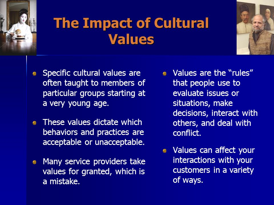 The Impact of Cultural Values Specific cultural values are often taught to members of particular groups starting at a very young age.
