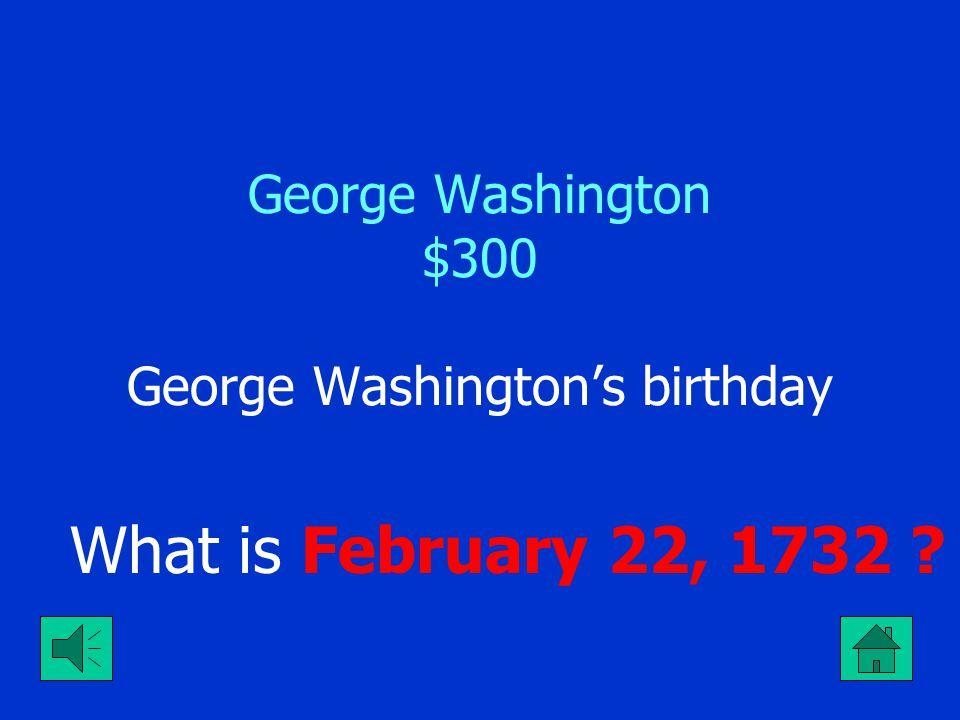 George Washington $300 George Washington's birthday What is February 22, 1732 ?
