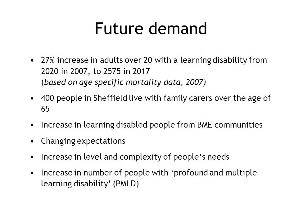 Future demand 27% increase in adults over 20 with a learning disability from 2020 in 2007, to 2575 in 2017 (based on age specific mortality data, 2007) 400 people in Sheffield live with family carers over the age of 65 Increase in learning disabled people from BME communities Changing expectations Increase in level and complexity of people's needs Increase in number of people with 'profound and multiple learning disability' (PMLD)