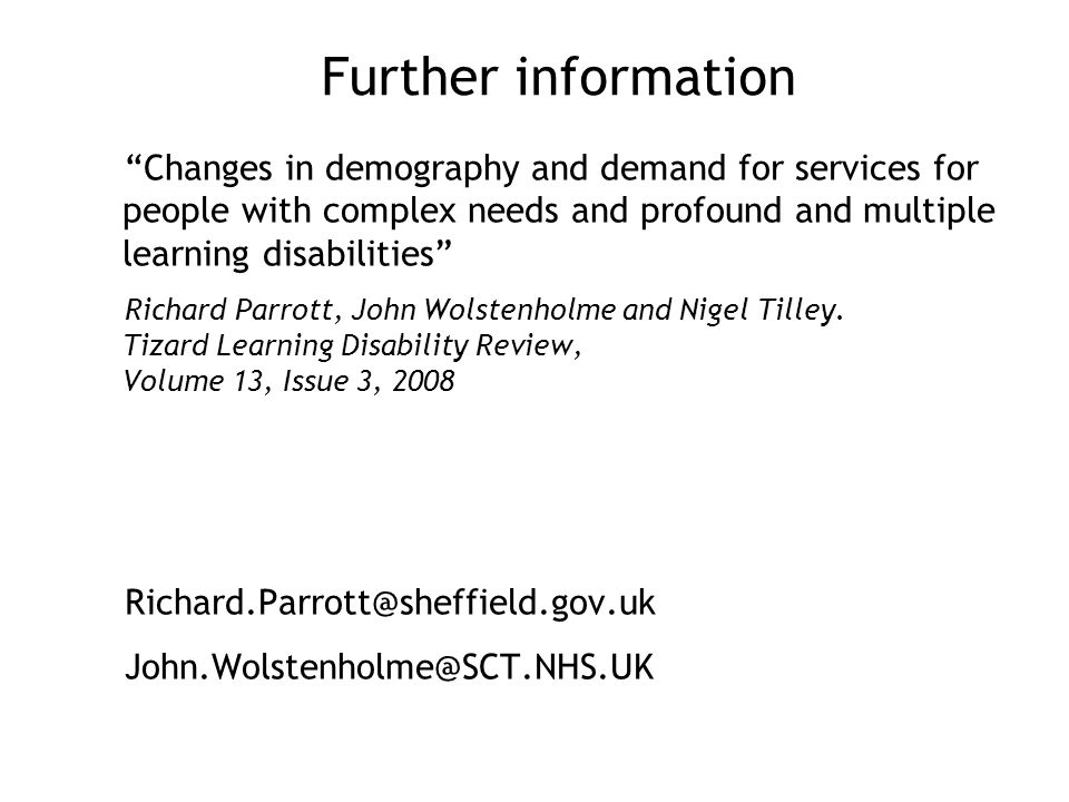 Further information Changes in demography and demand for services for people with complex needs and profound and multiple learning disabilities Richard Parrott, John Wolstenholme and Nigel Tilley.