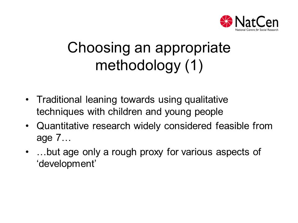 Choosing an appropriate methodology (2) Be clear about your research questions Identify your population Consider time and budget Quant and qual in combination?