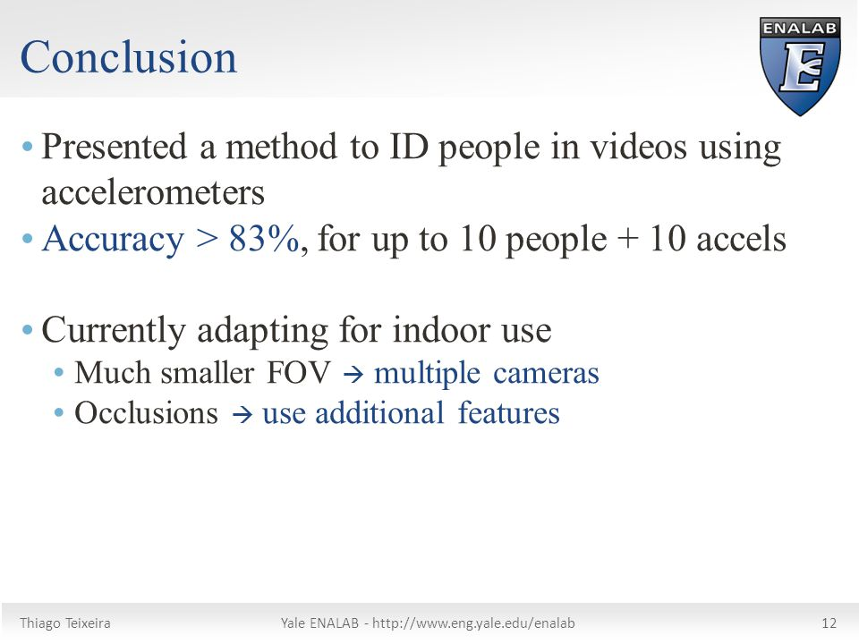 Thiago TeixeiraYale ENALAB -   Conclusion  Presented a method to ID people in videos using accelerometers  Accuracy > 83%, for up to 10 people + 10 accels  Currently adapting for indoor use  Much smaller FOV  multiple cameras  Occlusions  use additional features