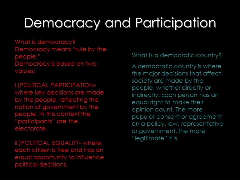 "Democracy and Participation What is democracy? Democracy means ""rule by the people."" Democracy is based on two values: I.)POLITICAL PARTICIPATION- whe"