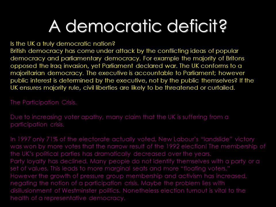 A democratic deficit? Is the UK a truly democratic nation? British democracy has come under attack by the conflicting ideas of popular democracy and p