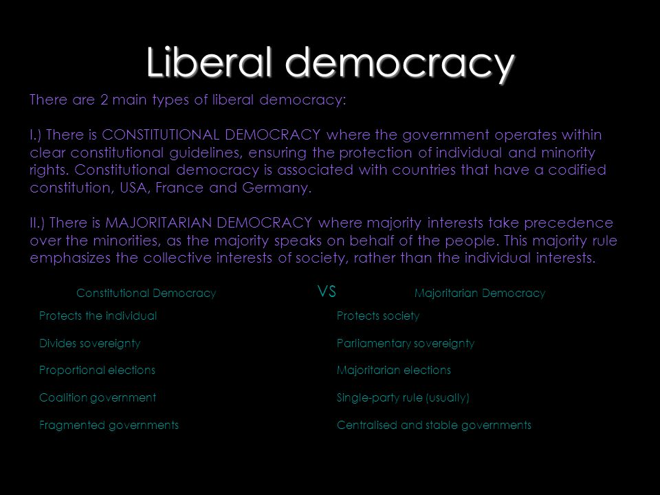 Liberal democracy There are 2 main types of liberal democracy: I.) There is CONSTITUTIONAL DEMOCRACY where the government operates within clear consti