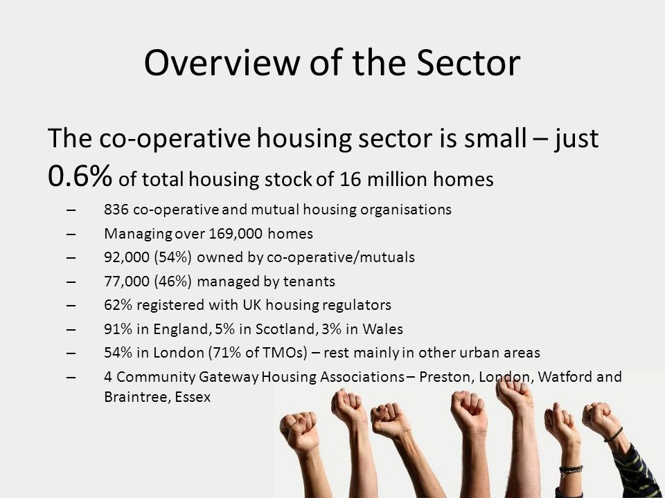 Overview of the Sector The co-operative housing sector is small – just 0.6% of total housing stock of 16 million homes – 836 co-operative and mutual housing organisations – Managing over 169,000 homes – 92,000 (54%) owned by co-operative/mutuals – 77,000 (46%) managed by tenants – 62% registered with UK housing regulators – 91% in England, 5% in Scotland, 3% in Wales – 54% in London (71% of TMOs) – rest mainly in other urban areas – 4 Community Gateway Housing Associations – Preston, London, Watford and Braintree, Essex