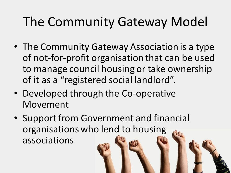 The Community Gateway Model The Community Gateway Association is a type of not-for-profit organisation that can be used to manage council housing or take ownership of it as a registered social landlord .