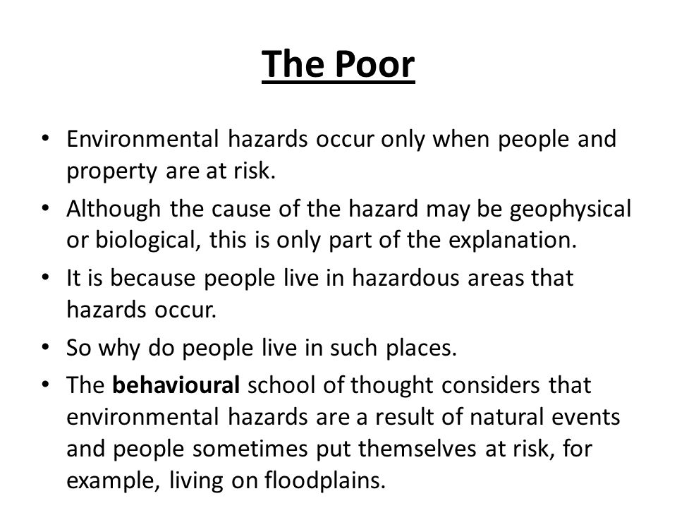 The Poor Environmental hazards occur only when people and property are at risk. Although the cause of the hazard may be geophysical or biological, thi