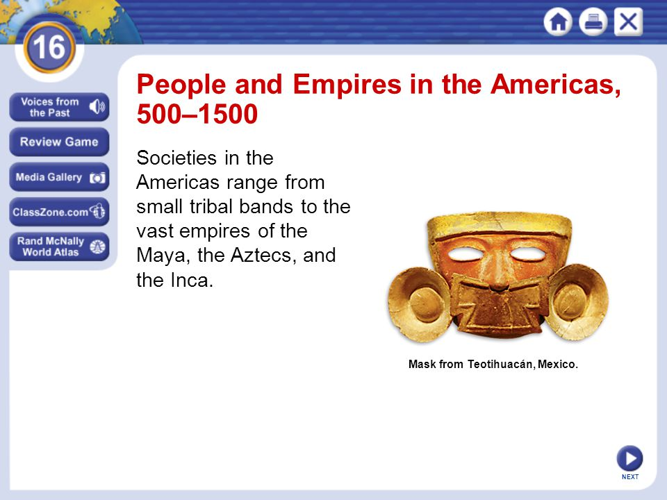 NEXT Mask from Teotihuacán, Mexico. People and Empires in the Americas, 500–1500 Societies in the Americas range from small tribal bands to the vast e