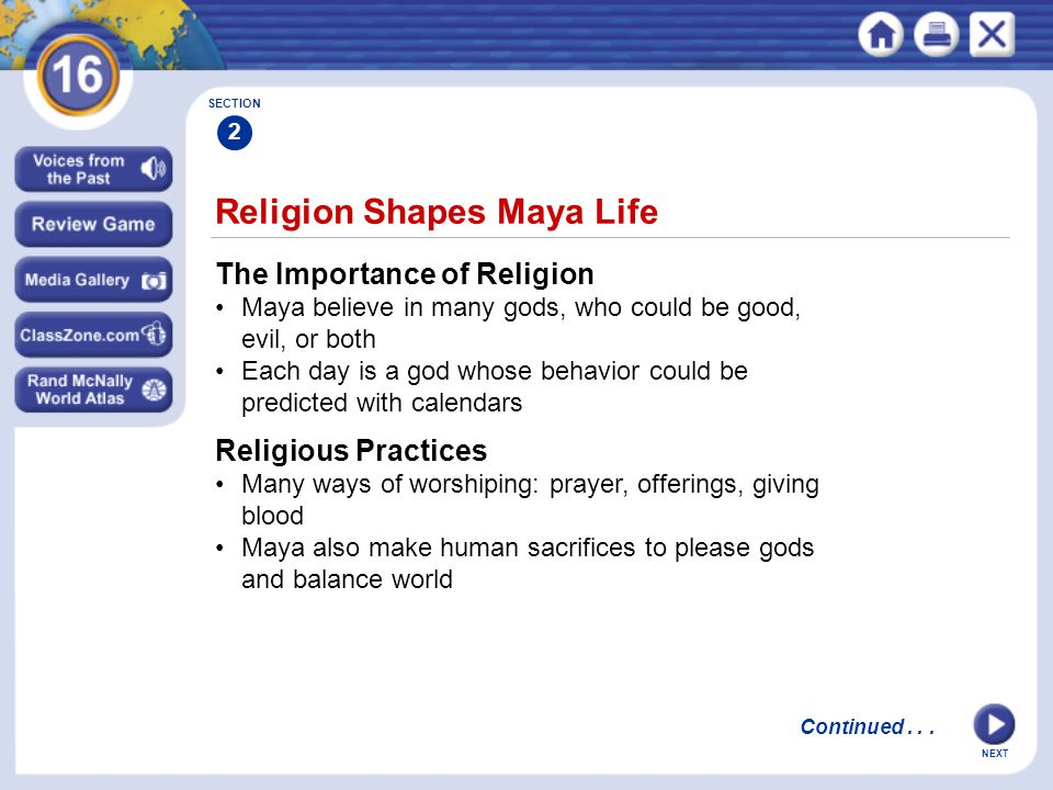 NEXT Religion Shapes Maya Life The Importance of Religion Maya believe in many gods, who could be good, evil, or both Each day is a god whose behavior