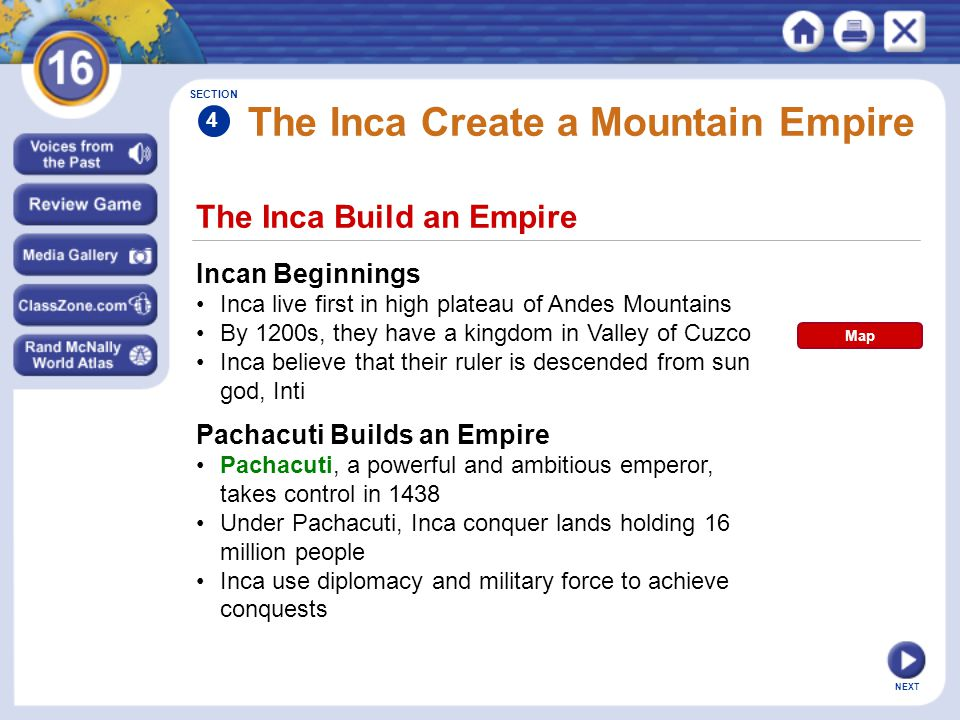 NEXT The Inca Build an Empire The Inca Create a Mountain Empire Incan Beginnings Inca live first in high plateau of Andes Mountains By 1200s, they hav