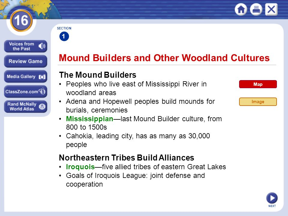 NEXT Mound Builders and Other Woodland Cultures SECTION 1 The Mound Builders Peoples who live east of Mississippi River in woodland areas Adena and Ho