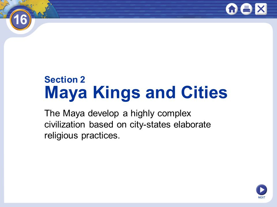NEXT The Maya develop a highly complex civilization based on city-states elaborate religious practices. Section 2 Maya Kings and Cities