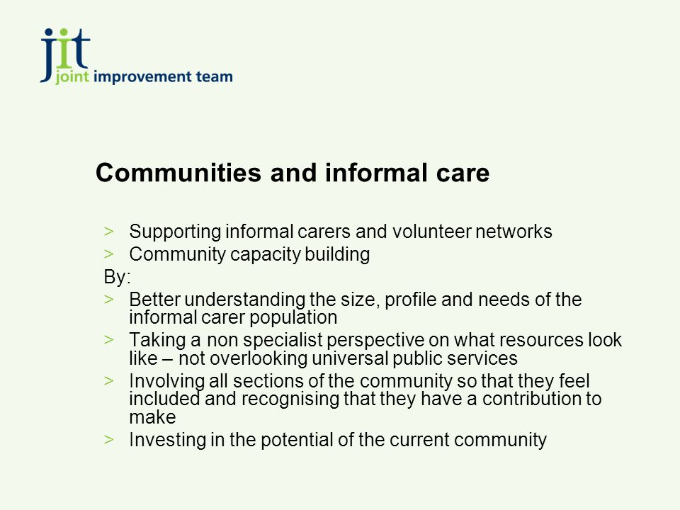 Communities and informal care >Supporting informal carers and volunteer networks >Community capacity building By: >Better understanding the size, profile and needs of the informal carer population >Taking a non specialist perspective on what resources look like – not overlooking universal public services >Involving all sections of the community so that they feel included and recognising that they have a contribution to make >Investing in the potential of the current community