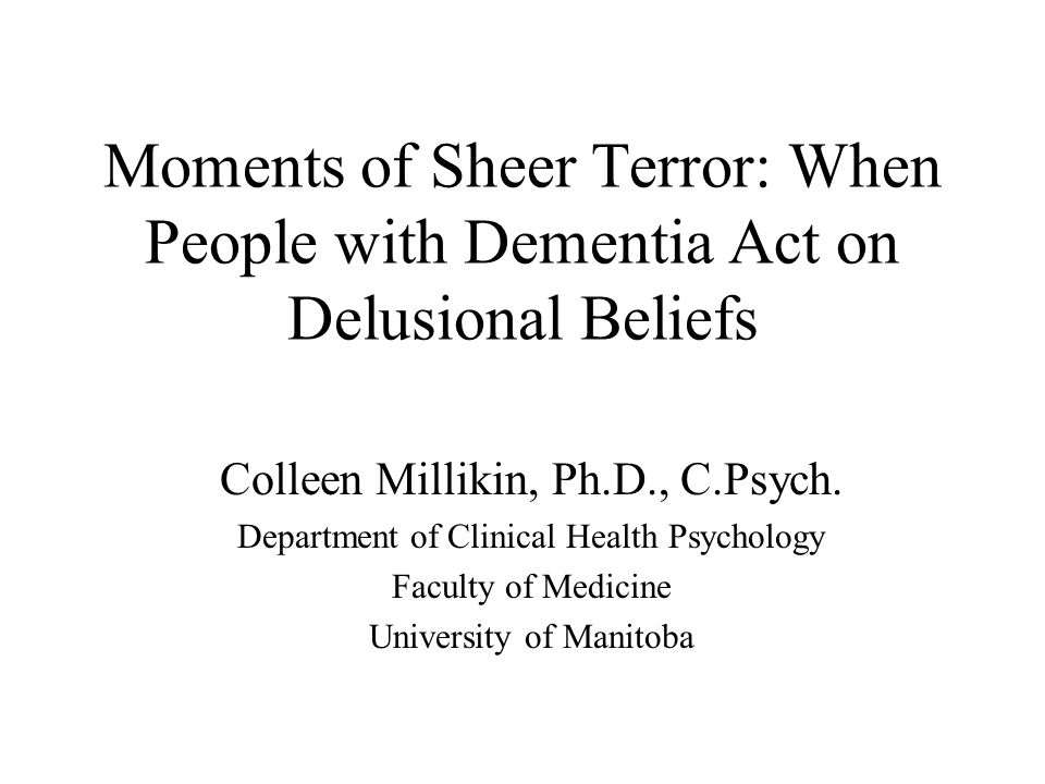Common Delusions in Dementia Delusion of theft (belief that people are stealing or hiding things, most common, 22%) –often related to memory impairment Phantom boarder (belief that other people are living in the home, 20%) Persecution and endangerment (belief that others are out to get me or that food is being poisoned, 17%)