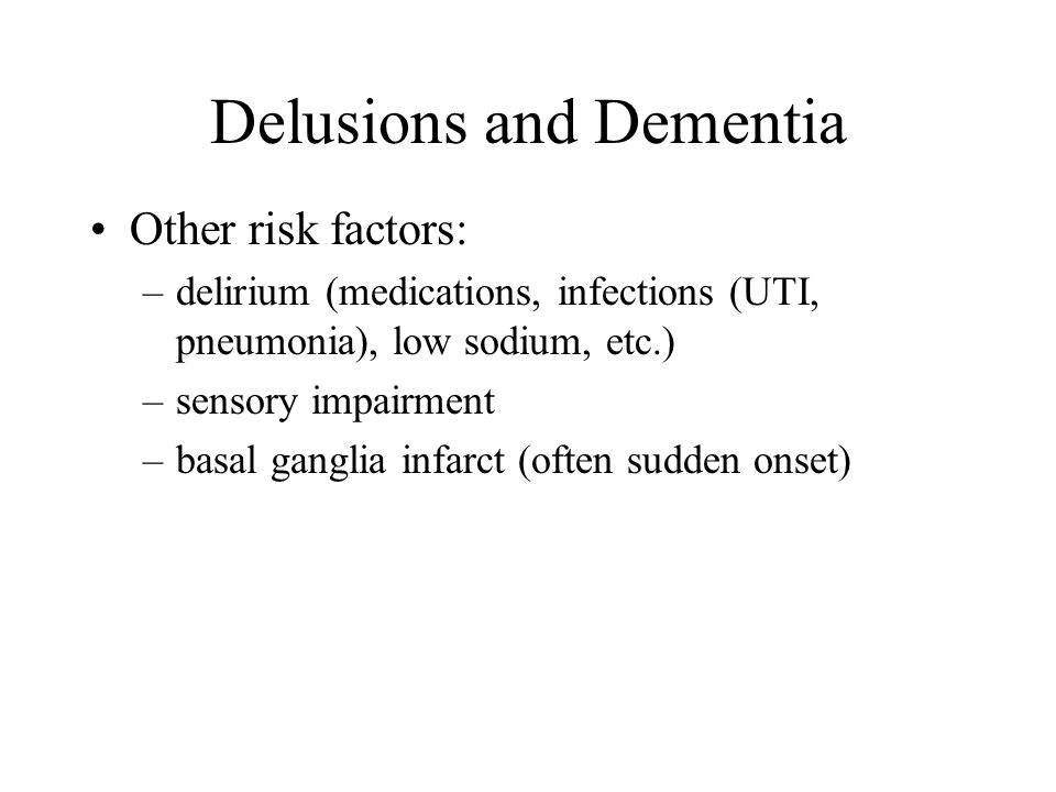 Delusions and Dementia Other risk factors: –delirium (medications, infections (UTI, pneumonia), low sodium, etc.) –sensory impairment –basal ganglia infarct (often sudden onset)