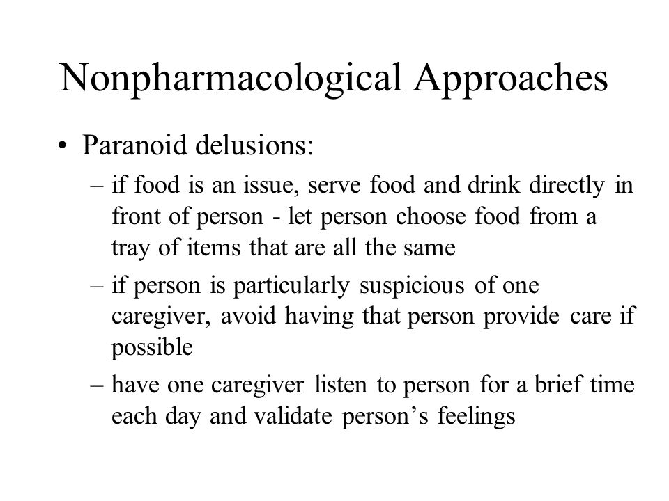 Nonpharmacological Approaches Paranoid delusions: –if food is an issue, serve food and drink directly in front of person - let person choose food from a tray of items that are all the same –if person is particularly suspicious of one caregiver, avoid having that person provide care if possible –have one caregiver listen to person for a brief time each day and validate person's feelings