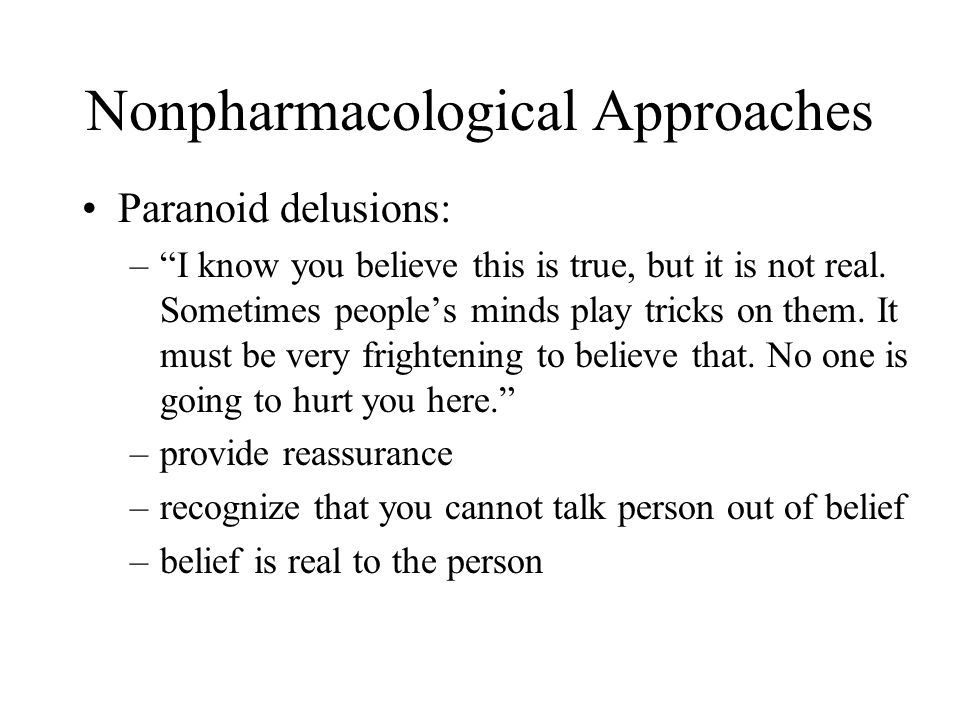 Nonpharmacological Approaches Paranoid delusions: – I know you believe this is true, but it is not real.