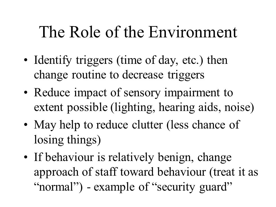 The Role of the Environment Identify triggers (time of day, etc.) then change routine to decrease triggers Reduce impact of sensory impairment to extent possible (lighting, hearing aids, noise) May help to reduce clutter (less chance of losing things) If behaviour is relatively benign, change approach of staff toward behaviour (treat it as normal ) - example of security guard