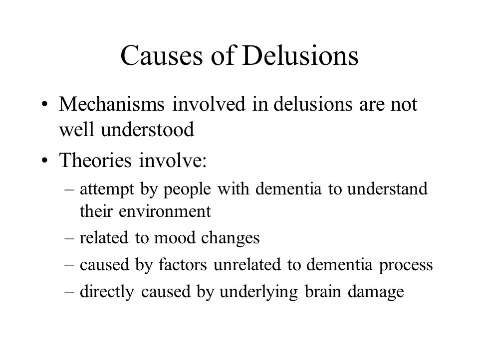 Causes of Delusions More theories: –dysfunction in specific brain areas (greater asymmetry in brain atrophy) –right hemisphere dysfunction –neurotransmitter disturbances –imbalance between intact attention and impaired memory/semantic processing ability