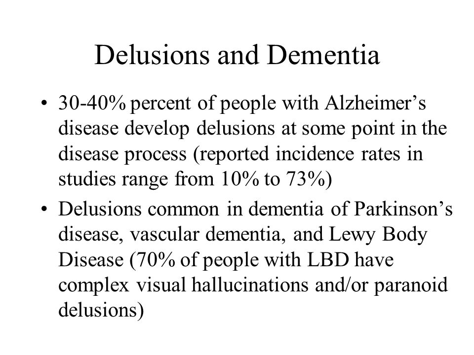 Delusions and Dementia 30-40% percent of people with Alzheimer's disease develop delusions at some point in the disease process (reported incidence rates in studies range from 10% to 73%) Delusions common in dementia of Parkinson's disease, vascular dementia, and Lewy Body Disease (70% of people with LBD have complex visual hallucinations and/or paranoid delusions)