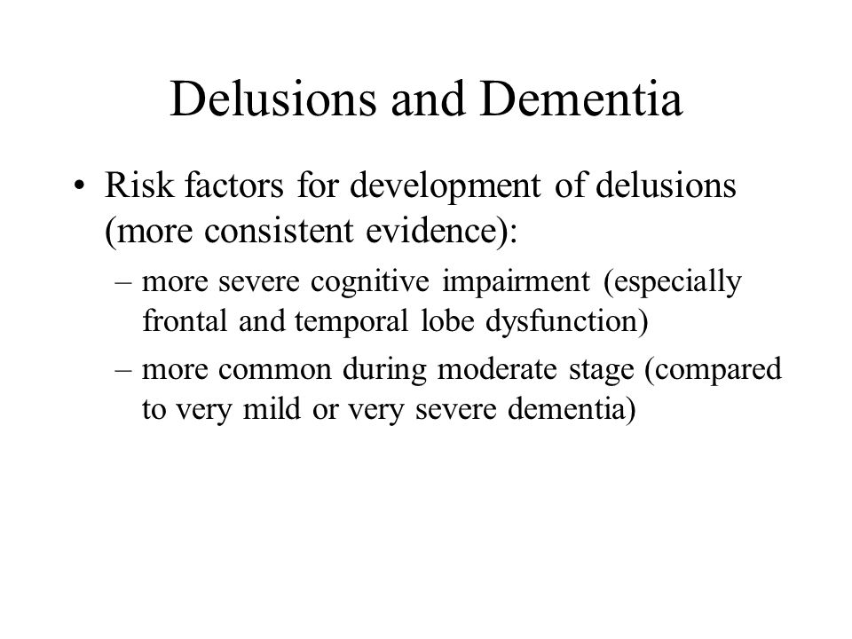 Delusions and Dementia Other risk factors: –delirium (medications, infections (UTI, pneumonia), low sodium, etc.) –sensory impairment –basal ganglia infarct (often sudden onset)