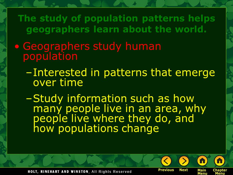 The study of population patterns helps geographers learn about the world. Geographers study human population –Interested in patterns that emerge over
