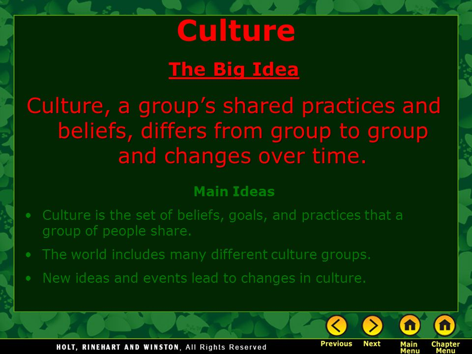 Culture The Big Idea Culture, a group's shared practices and beliefs, differs from group to group and changes over time. Main Ideas Culture is the set