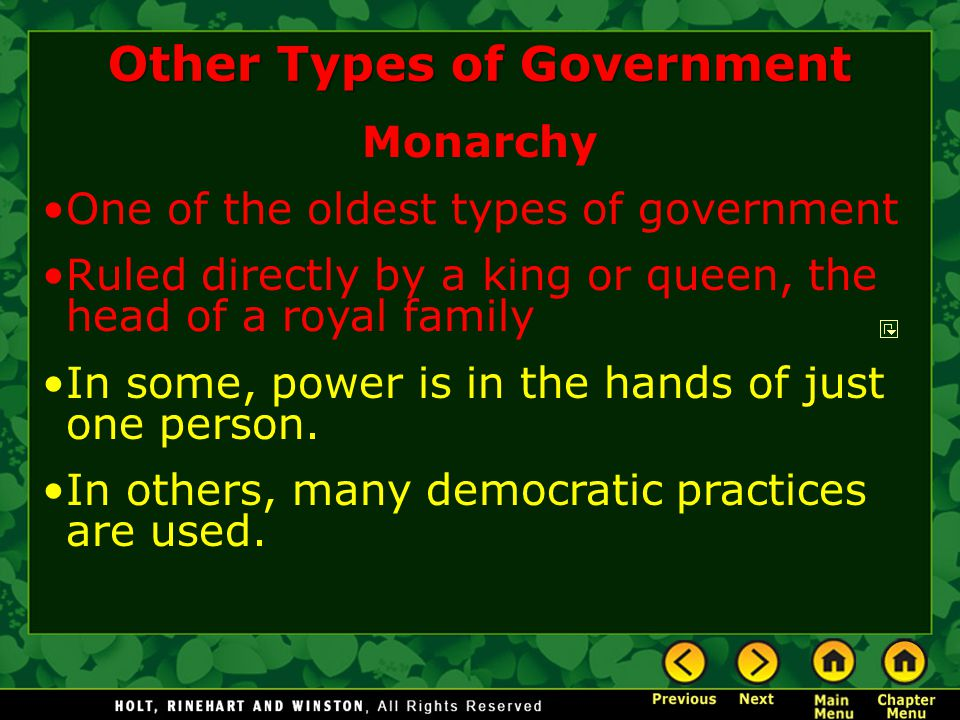 Other Types of Government Monarchy One of the oldest types of government Ruled directly by a king or queen, the head of a royal family In some, power