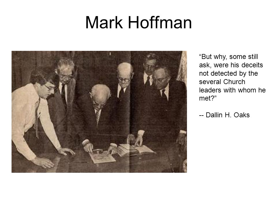 Mark Hoffman But why, some still ask, were his deceits not detected by the several Church leaders with whom he met -- Dallin H.