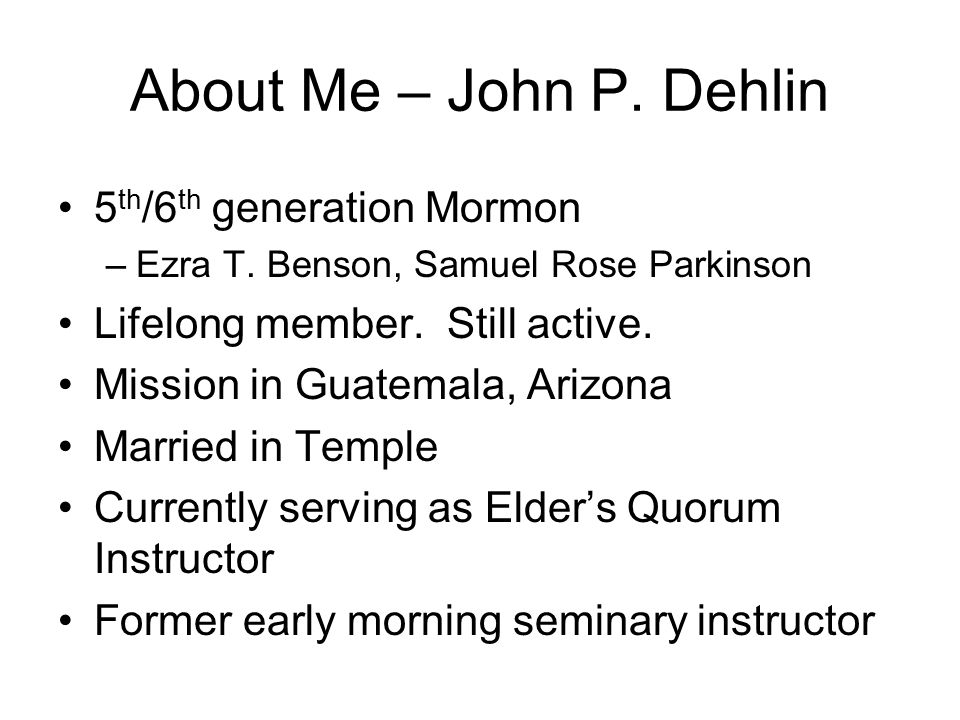 About Me – John P. Dehlin 5 th /6 th generation Mormon –Ezra T.
