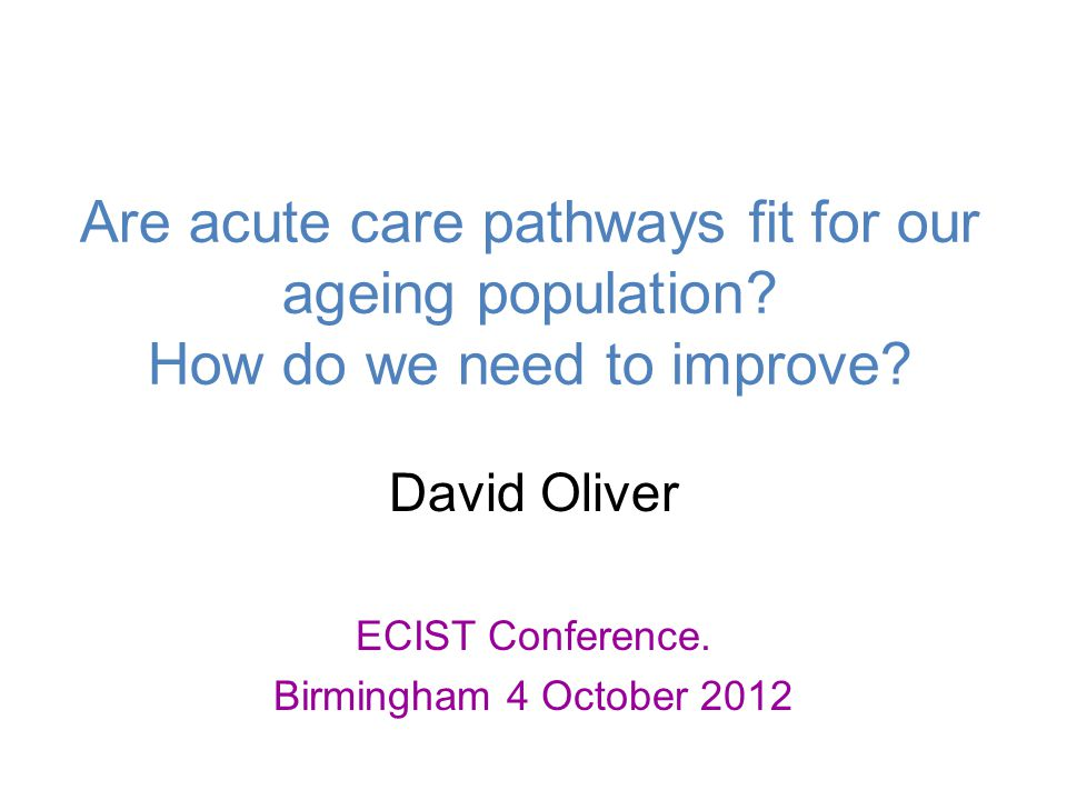 Are acute care pathways fit for our ageing population? How do we need to improve? David Oliver ECIST Conference. Birmingham 4 October 2012