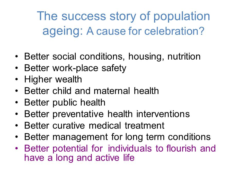 The success story of population ageing: A cause for celebration? Better social conditions, housing, nutrition Better work-place safety Higher wealth B