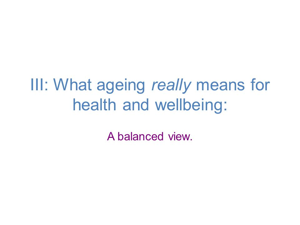 III: What ageing really means for health and wellbeing: A balanced view.