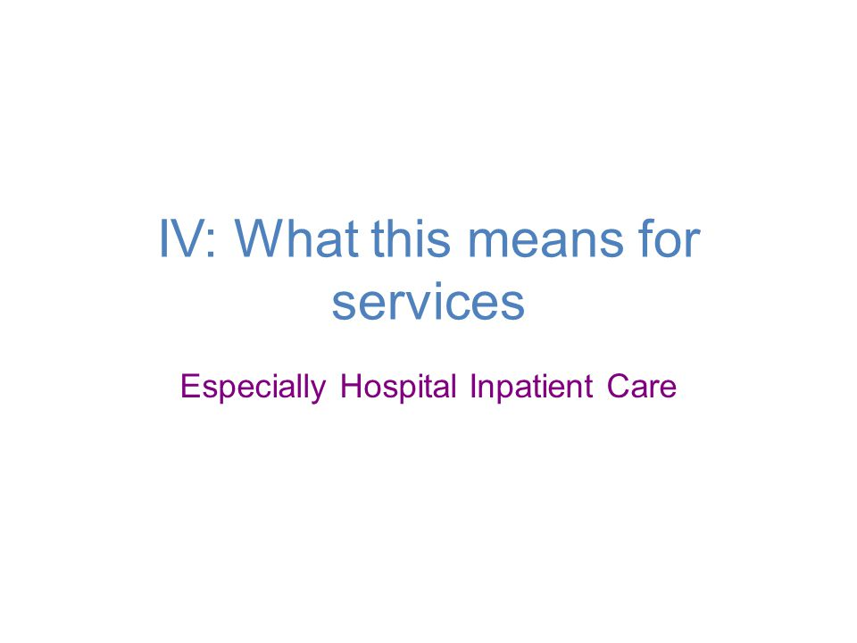 IV: What this means for services Especially Hospital Inpatient Care