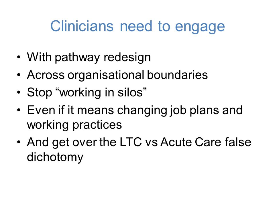 "Clinicians need to engage With pathway redesign Across organisational boundaries Stop ""working in silos"" Even if it means changing job plans and worki"