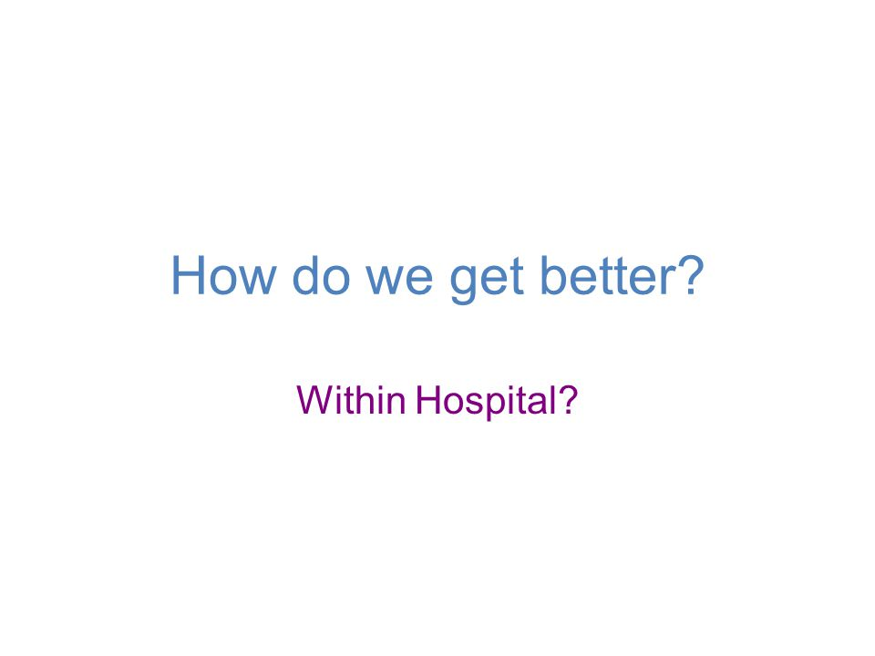 How do we get better? Within Hospital?
