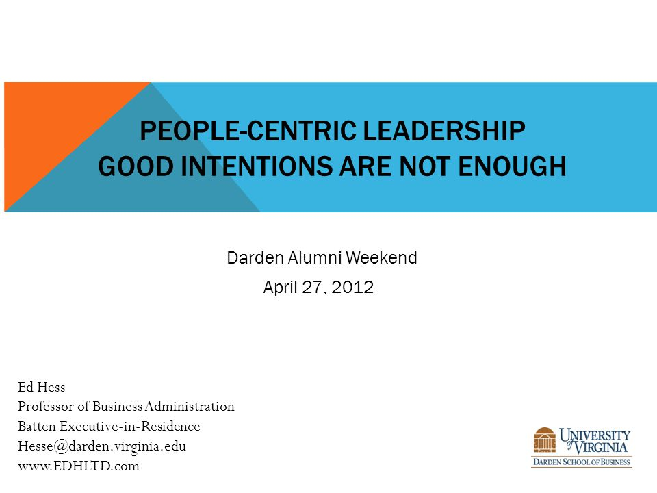 PEOPLE-CENTRIC LEADERSHIP GOOD INTENTIONS ARE NOT ENOUGH Ed Hess Professor of Business Administration Batten Executive-in-Residence Hesse@darden.virginia.edu www.EDHLTD.com Darden Alumni Weekend April 27, 2012