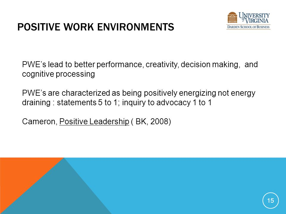 POSITIVE WORK ENVIRONMENTS 15 PWE's lead to better performance, creativity, decision making, and cognitive processing PWE's are characterized as being positively energizing not energy draining : statements 5 to 1; inquiry to advocacy 1 to 1 Cameron, Positive Leadership ( BK, 2008)