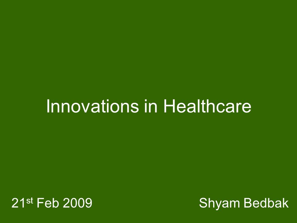 Innovations in Healthcare Shyam Bedbak21 st Feb 2009