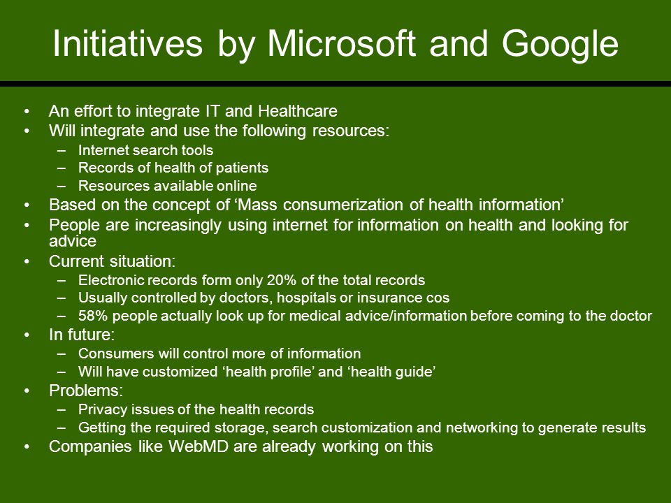 Initiatives by Microsoft and Google An effort to integrate IT and Healthcare Will integrate and use the following resources: –Internet search tools –Records of health of patients –Resources available online Based on the concept of 'Mass consumerization of health information' People are increasingly using internet for information on health and looking for advice Current situation: –Electronic records form only 20% of the total records –Usually controlled by doctors, hospitals or insurance cos –58% people actually look up for medical advice/information before coming to the doctor In future: –Consumers will control more of information –Will have customized 'health profile' and 'health guide' Problems: –Privacy issues of the health records –Getting the required storage, search customization and networking to generate results Companies like WebMD are already working on this