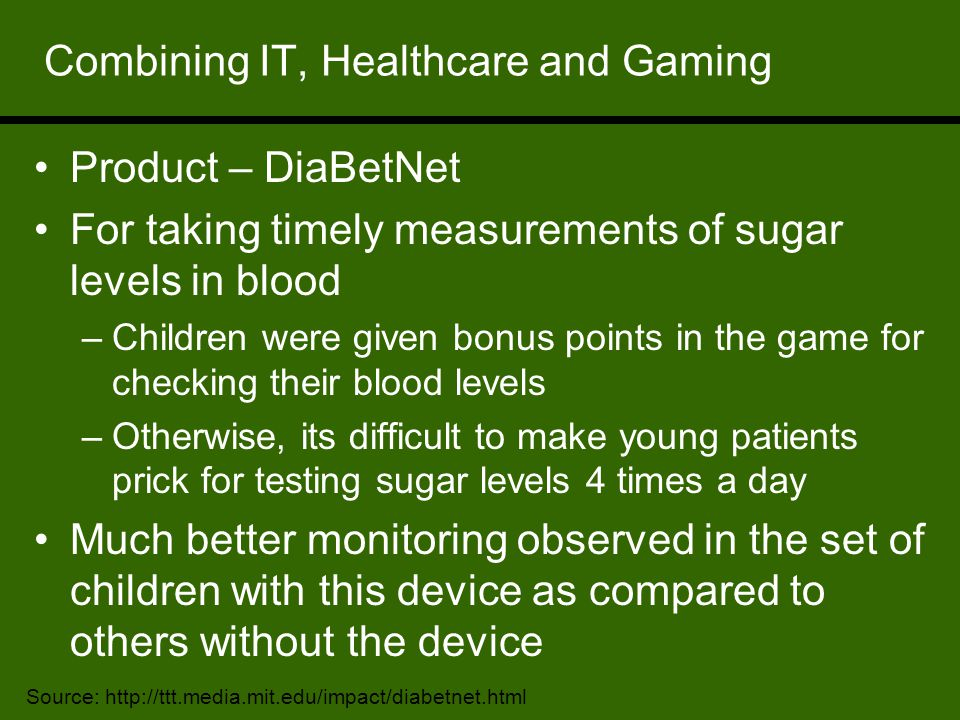 Combining IT, Healthcare and Gaming Product – DiaBetNet For taking timely measurements of sugar levels in blood –Children were given bonus points in the game for checking their blood levels –Otherwise, its difficult to make young patients prick for testing sugar levels 4 times a day Much better monitoring observed in the set of children with this device as compared to others without the device Source: http://ttt.media.mit.edu/impact/diabetnet.html