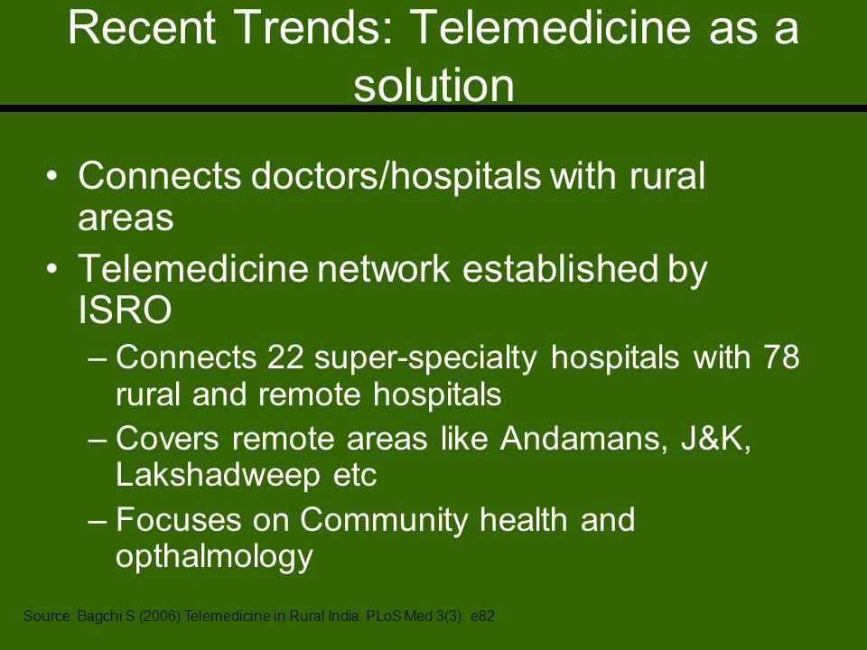 Recent Trends: Telemedicine as a solution Connects doctors/hospitals with rural areas Telemedicine network established by ISRO –Connects 22 super-specialty hospitals with 78 rural and remote hospitals –Covers remote areas like Andamans, J&K, Lakshadweep etc –Focuses on Community health and opthalmology Source: Bagchi S (2006) Telemedicine in Rural India.