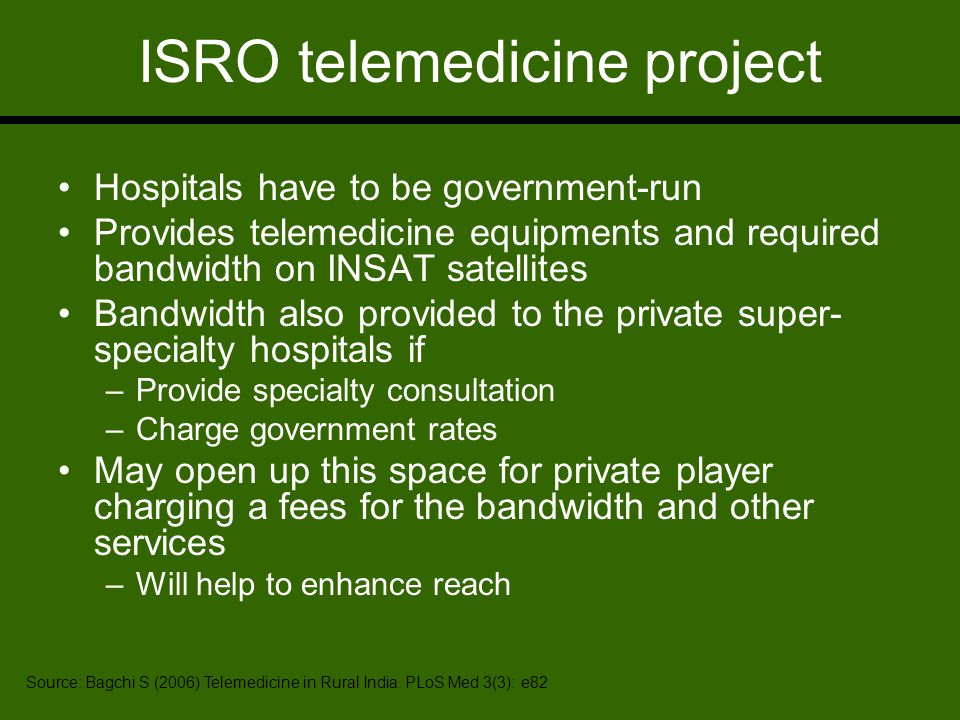 ISRO telemedicine project Hospitals have to be government-run Provides telemedicine equipments and required bandwidth on INSAT satellites Bandwidth also provided to the private super- specialty hospitals if –Provide specialty consultation –Charge government rates May open up this space for private player charging a fees for the bandwidth and other services –Will help to enhance reach Source: Bagchi S (2006) Telemedicine in Rural India.