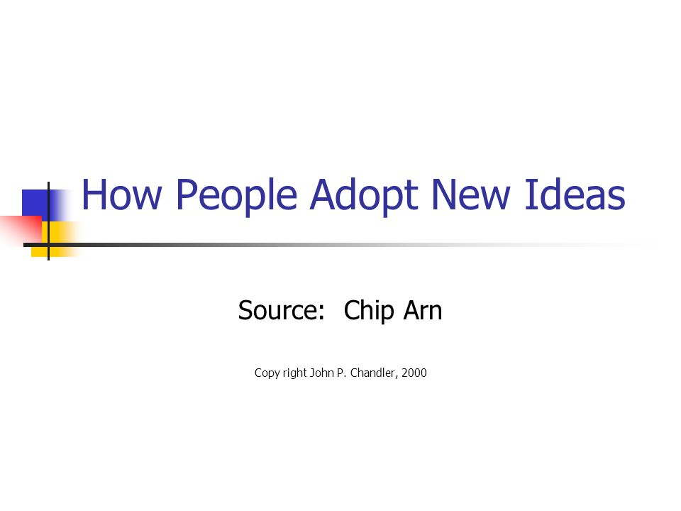 How People Adopt New Ideas Source: Chip Arn Copy right John P. Chandler, 2000