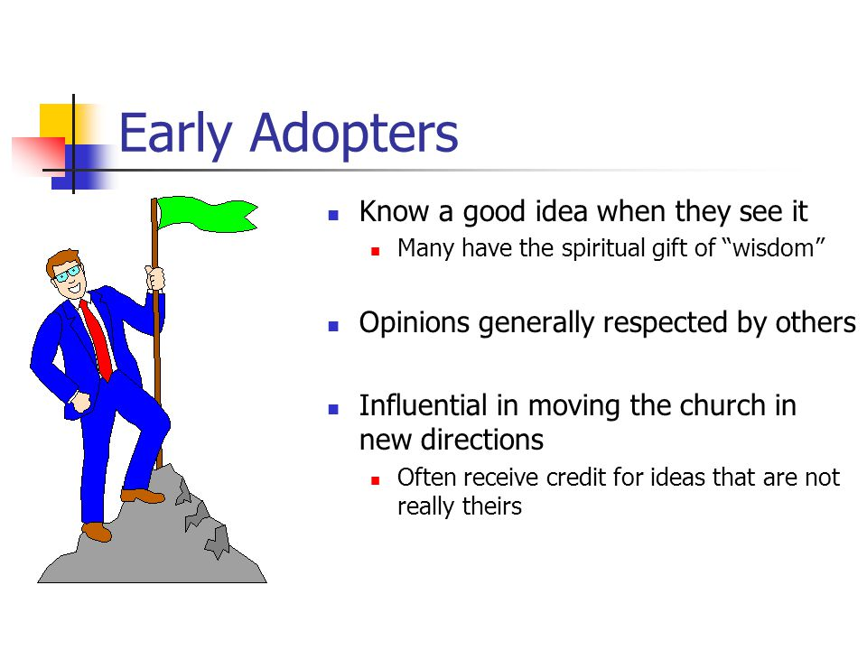 Early Adopters Know a good idea when they see it Many have the spiritual gift of wisdom Opinions generally respected by others Influential in moving the church in new directions Often receive credit for ideas that are not really theirs