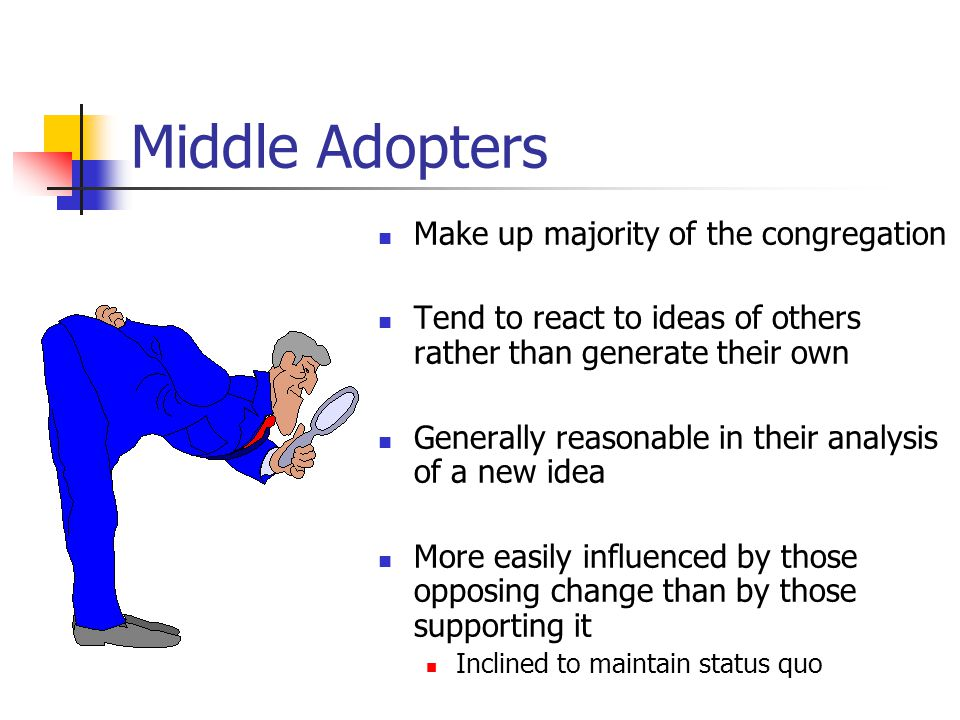 Middle Adopters Make up majority of the congregation Tend to react to ideas of others rather than generate their own Generally reasonable in their analysis of a new idea More easily influenced by those opposing change than by those supporting it Inclined to maintain status quo