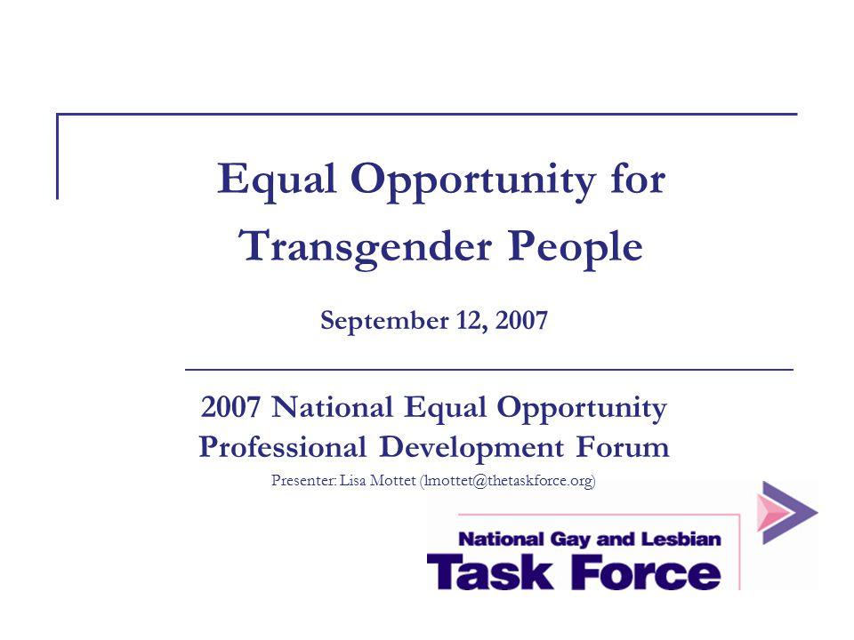 Equal Opportunity for Transgender People September 12, 2007 2007 National Equal Opportunity Professional Development Forum Presenter: Lisa Mottet (lmo
